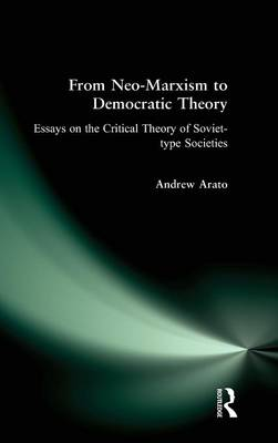 From Neo-Marxism to Democratic Theory: Essays on the Critical Theory of Soviet-type Societies: Essays on the Critical Theory of Soviet-type Societies by Andrew Arato