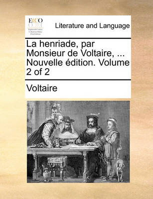 La Henriade, Par Monsieur de Voltaire, ... Nouvelle Dition. Volume 2 of 2 by Voltaire