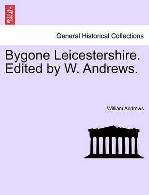 Bygone Leicestershire. Edited by W. Andrews. by William Andrews