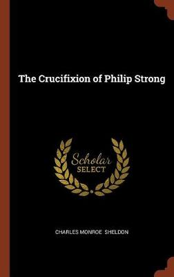 The Crucifixion of Philip Strong by Charles Monroe Sheldon