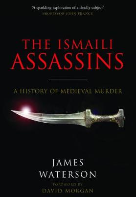 The Ismaili Assassins: A History of Medieval Murder by James Waterson