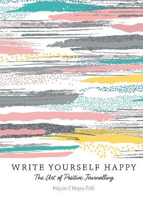 Write Yourself Happy by Megan C Hayes PhD