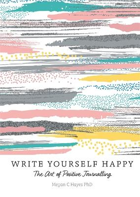 Write Yourself Happy by Megan C Hayes PhD