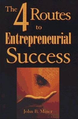 4 Routes to Entrepreneurial Success by John B. Miner