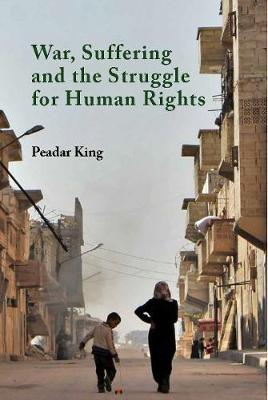 War, Suffering and the Struggle for Human Rights by Peadar King