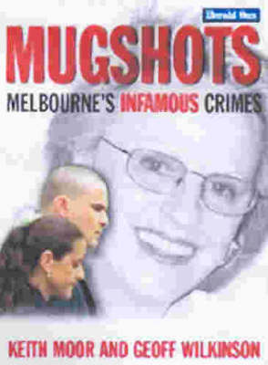 Mugshots: Melbourne's Infamous Crimes by Keith Moor