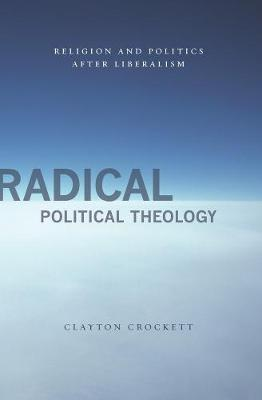 Radical Political Theology: Religion and Politics After Liberalism by Clayton Crockett