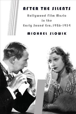 After the Silents: Hollywood Film Music in the Early Sound Era, 1926-1934 by Michael Slowik