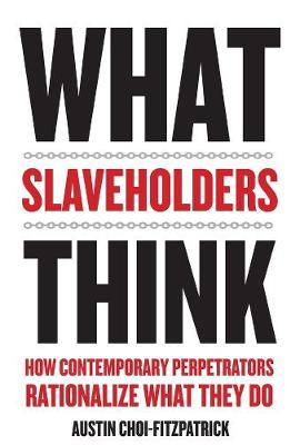 What Slaveholders Think: How Contemporary Perpetrators Rationalize What They Do by Austin Choi-Fitzpatrick