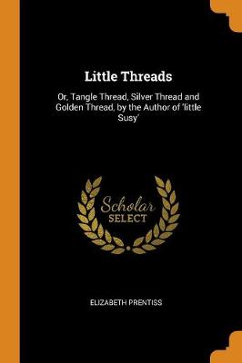 Little Threads: Or, Tangle Thread, Silver Thread and Golden Thread, by the Author of 'little Susy' by Elizabeth Prentiss