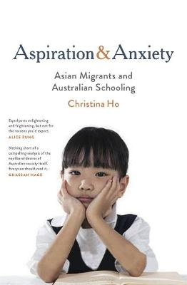 Aspiration and Anxiety: Asian Migrants and Australian Schooling by Christina Ho