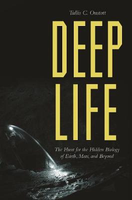 Deep Life: The Hunt for the Hidden Biology of Earth, Mars, and Beyond by Tullis C. Onstott