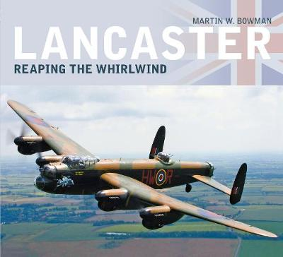 Lancaster: Reaping the Whirlwind by Martin W. Bowman