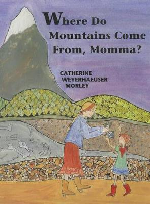 Where Do Mountains Come From, Momma? by Catherine Weyerhaeuser Morley