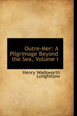 Outre-Mer: A Pilgrimage Beyond the Sea, Volume I by Henry Wadsworth Longfellow