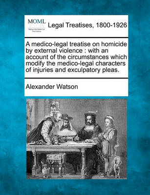 A Medico-Legal Treatise on Homicide by External Violence: With an Account of the Circumstances Which Modify the Medico-Legal Characters of Injuries and Exculpatory Pleas. by Alexander Watson