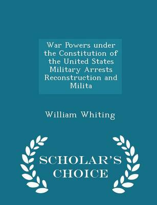 War Powers Under the Constitution of the United States Military Arrests Reconstruction and Milita - Scholar's Choice Edition by Dr William Whiting