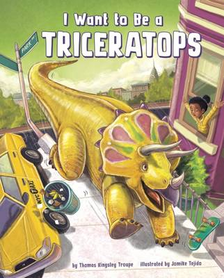 I Want to Be a Triceratops by Thomas Kingsley Troupe