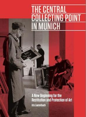 The Central Collecting Point in Munich - A New Beginning for the Restitution and Protection of Art book
