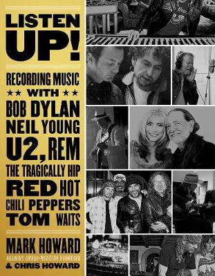 Listen Up!: Recording Music with Bob Dylan, Neil Young, U2, The Tragically Hip, REM, Iggy Pop, Red Hot Chili Peppers, Tom Waits... by Mark Howard