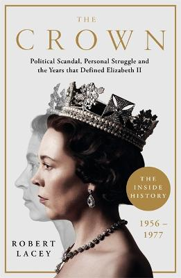 The Crown: The Official History Behind the Hit NETFLIX Series: Political Scandal, Personal Struggle and the Years that Defined Elizabeth II, 1956-1977 by Robert Lacey
