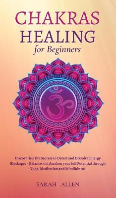 Chakras Healing for Beginners: Discovering the Secrets to Detect and Dissolve Energy Blockages - Balance and Awaken your full Potential through Yoga, Meditation and Mindfulness by Sarah Allen