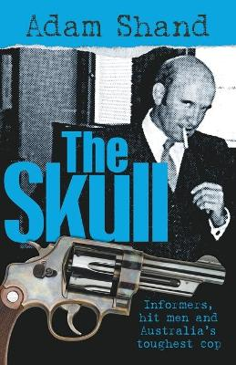 Skull: Informers, Hit Men And Australia's Toughest Cop by Adam Shand