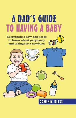 A Dad's Guide to Having a Baby: Everything a New Dad Needs to Know About Pregnancy and Caring for a Newborn by Dominic Bliss