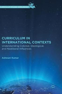 Curriculum in International Contexts: Understanding Colonial, Ideological, and Neoliberal Influences by Ashwani Kumar