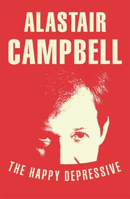 The Happy Depressive: In Pursuit of Personal and Political Happiness by Alastair Campbell
