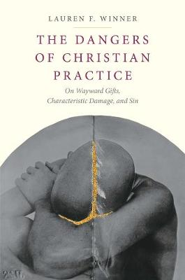 The Dangers of Christian Practice: On Wayward Gifts, Characteristic Damage, and Sin by Lauren F. Winner