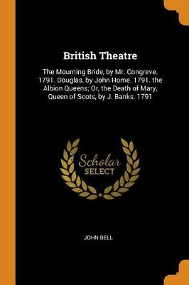 British Theatre: The Mourning Bride, by Mr. Congreve. 1791. Douglas, by John Home. 1791. the Albion Queens; Or, the Death of Mary, Queen of Scots, by J. Banks. 1791 by John Bell
