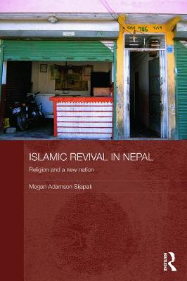 Islamic Revival in Nepal: Religion and a New Nation by Megan Adamson Sijapati