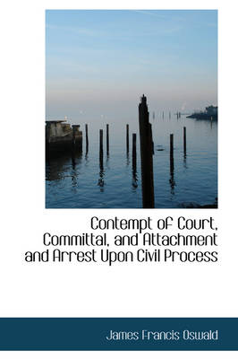 Contempt of Court, Committal, and Attachment and Arrest Upon Civil Process by James Francis Oswald