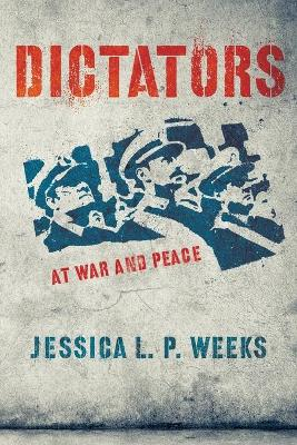 Dictators at War and Peace by Jessica L. P. Weeks