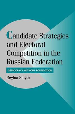 Candidate Strategies and Electoral Competition in the Russian Federation by Regina Smyth