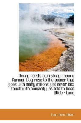 Henry Ford's Own Story; How a Farmer Boy Rose to the Power That Goes with Many Millions, Yet Never by Rose Wilder Lane