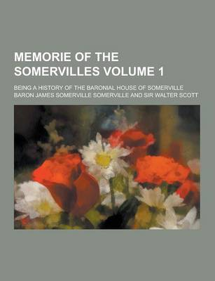 Memorie of the Somervilles; Being a History of the Baronial House of Somerville Volume 1 by James Somerville