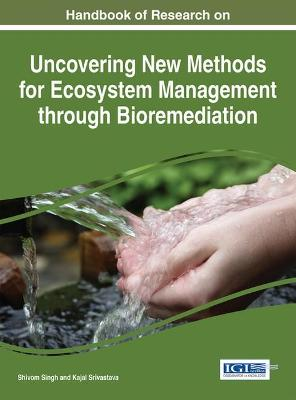 Handbook of Research on Uncovering New Methods for Ecosystem Management through Bioremediation by Shiv Singh
