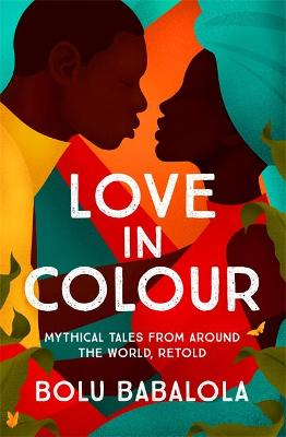 Love in Colour: Mythical Tales from Around the World, Retold by Bolu Babalola