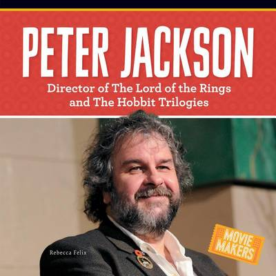 Peter Jackson: Director of the Lord of the Rings and the Hobbit Trilogies by Rebecca Felix