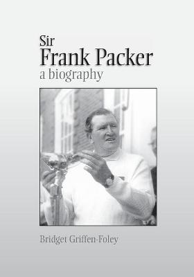 Sir Frank Packer: A Biography by Bridget Griffen-Foley