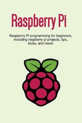 Raspberry Pi: Raspberry Pi programming for beginners, including Raspberry Pi projects, tips, tricks, and more! by Craig Newport