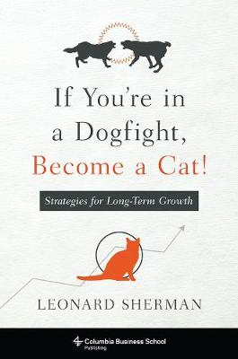 If You're in a Dogfight, Become a Cat!: Strategies for Long-Term Growth by Leonard Sherman
