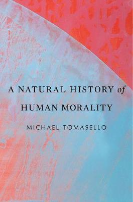 A Natural History of Human Morality by Michael Tomasello