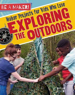 Maker Projects for Kids Who Love Exploring the Outdoors by Sarah Levete