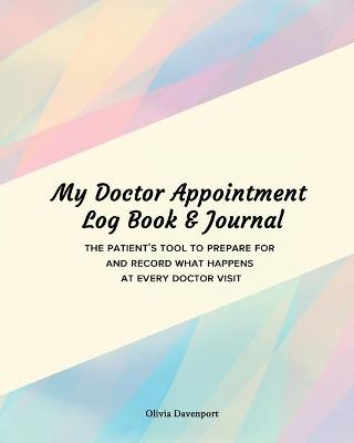 My Doctor Appointment Log Book and Journal: The Patient's Tool to Prepare for and Record What Happens at Every Doctor Visit by Olivia Davenport
