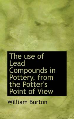 The Use of Lead Compounds in Pottery, from the Potter's Point of View by William Burton