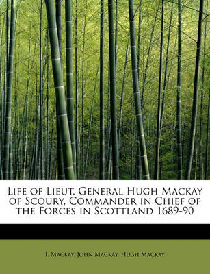 Life of Lieut. General Hugh MacKay of Scoury, Commander in Chief of the Forces in Scottland 1689-90 by John MacKay Hugh MacKay I MacKay