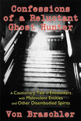 Confessions of a Reluctant Ghost Hunter by Von Braschler